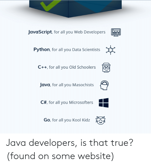 Java: JavaScript, for all you Web Developers  Python, for all you Data Scientists  C++ for all you Old Schoolers  Java, for all you Masochists  C#, for all you Microsofters  Go, for all you Kool Kidz Java developers, is that true? (found on some website)