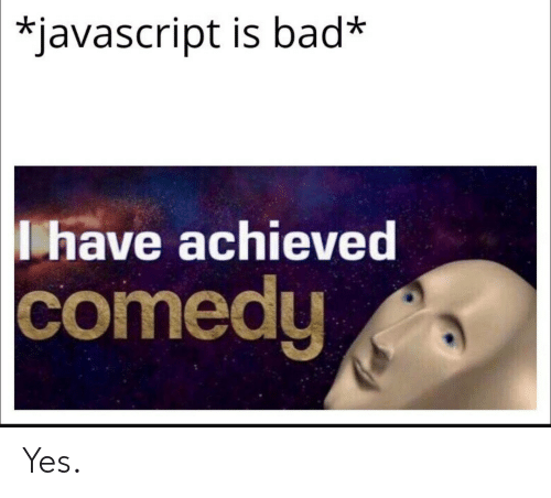 javascript: *javascript is bad*  have achieved  comedy Yes.