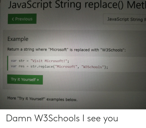 "string: JavaScript String replace() Metl  ( Previous  JavaScript String F  Example  Return a string where ""Microsoft"" is replaced with ""W3Schools"":  ""Visit Microsoft!"";  str.replace(""Microsoft"", ""W3Schools"");  var str =  var res =  Try it Yourself »  More ""Try it Yourself"" examples below. Damn W3Schools I see you"