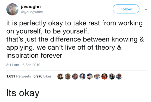 Forever, Live, and Okay: javaughn  @jyoungwhite  Follow  it is perfectly okay to take rest from working  on yourself, to be yourself.  that's just the difference between knowing &  applying. we can't live off of theory &  inspiration forever  8:11 am -8 Feb 2019  1,631 Retweets 5,976 Likes  C審囮4争蠍@⑨懺. Its okay