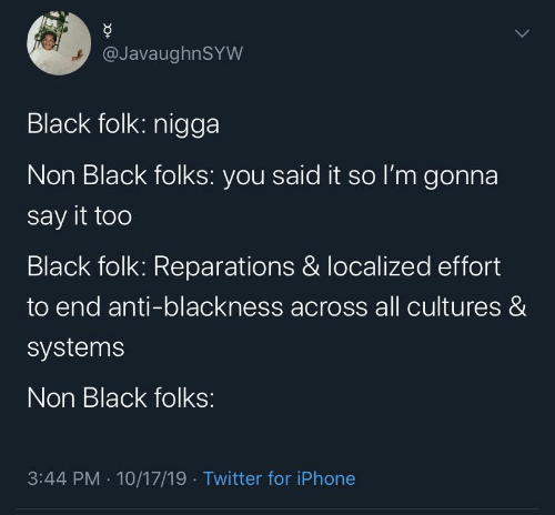 Said It: @JavaughnSYW  Black folk: nigga  Non Black folks: you said it so l'm gonna  say it too  Black folk: Reparations & localized effort  to end anti-blackness across all cultures &  systems  Non Black folks:  3:44 PM · 10/17/19 · Twitter for iPhone