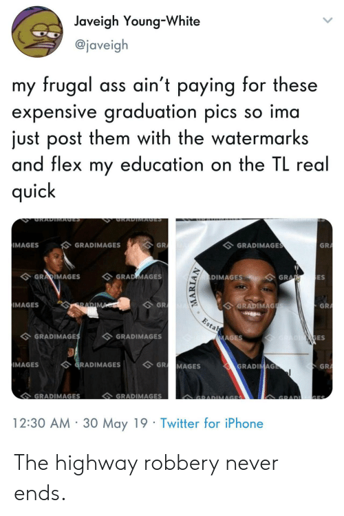 Flexing, Iphone, and Twitter: Javeigh Young-White  @javeig  my frugal ass ain't paying for these  expensive graduation pics so ima  just post them with the watermarks  and flex my education on the IL rea  qUic  GRA  GRADIMAGE  GRADIMAGES  IMAGES  ES  DIMAGESGRA  GRARIMAGES GRAD MAGES  GRADIMAG  GRA  GR  IMAGES  ES  GRADIMAGES  GRADIMAGE  GR  IMAGESGRADIMAGESGR MAGES  GRADIMAGES  GRADIMAGES  12:30 AM 30 May 19 Twitter for iPhone The highway robbery never ends.