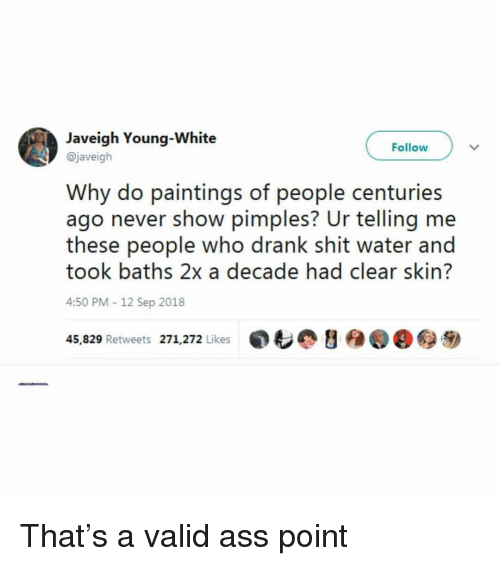 Ass, Paintings, and Shit: Javeigh Young-White  @javeigh  Follow  Why do paintings of people centuries  ago never show pimples? Ur telling me  these people who drank shit water and  took baths 2x a decade had clear skin?  4:50 PM-12 Sep 2018  45,829 Retweets 271,272 Likes  ,も@ y  @@秒 That's a valid ass point
