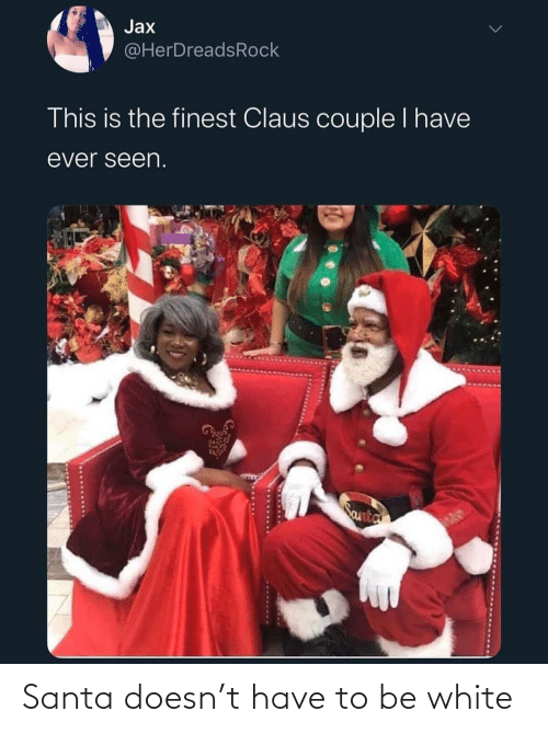 couple: Jax  @HerDreadsRock  This is the finest Claus couple I have  ever seen.  Santa Santa doesn't have to be white