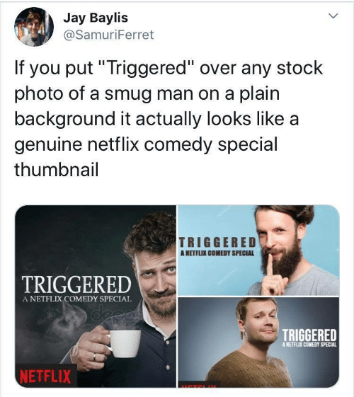 """Jay, Netflix, and Comedy: Jay Baylis  @SamuriFerret  If you put""""Triggered"""" over any stock  photo of a smug man on a plain  background it actually looks like a  genuine netflix comedy special  thumbnail  TRIGGERED  ANETFLIX COMEDY SPECIAL  TRIGGERED  A NETFLIX COMEDY SPECIAL  deeas  TRIGGERED  A NETFLIX COMEDY SPECIAL  NETFLIX"""