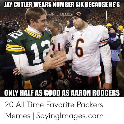 Green Bay Memes: JAY CUTLER WEARS NUMBER SIX BECAUSE HE'S  @NFL MEMES  #6  ONLY HALF AS GOOD AS AARON RODGERS 20 All Time Favorite Packers Memes | SayingImages.com