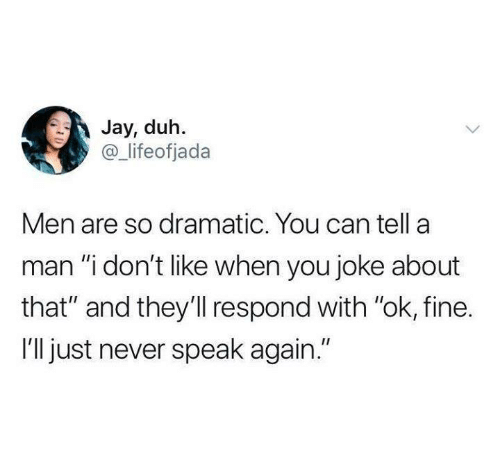 """Funny, Jay, and Tumblr: Jay, duh.  @ lifeofjada  Men are so dramatic. You can tella  man """"i don't like when you joke about  that"""" and they'll respond with """"ok, fine.  I'll just never speak again."""""""
