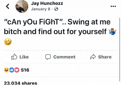 """Me Bitch: Jay Hunchozz  January 8  """"cAn yOu FiGhT"""".. Swing at me  bitch and find out for yourself  Like Comment Share  516  23.034 shares"""
