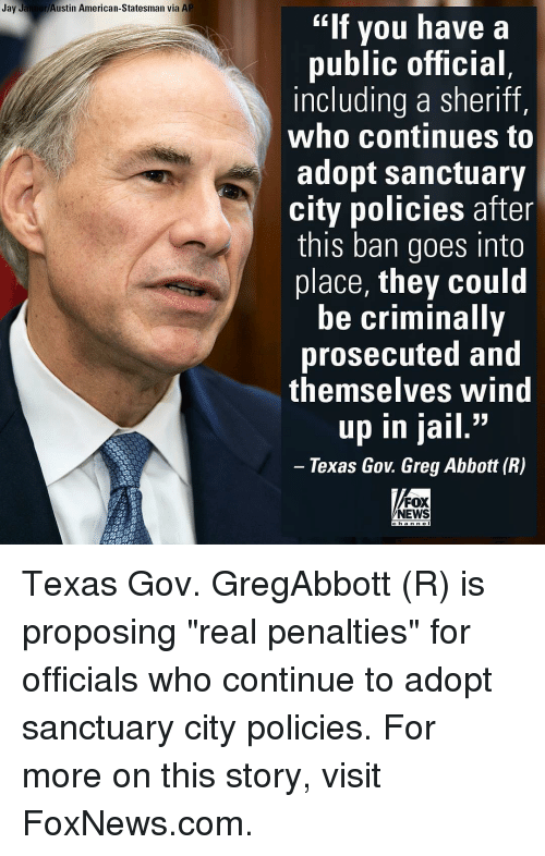 """goe: Jay Jaimer Austin American-Statesman via AP  """"If you have a  public official  including a sheriff,  who continues to  adopt sanctuary  city policies after  this ban goes into  place, they could  be criminally  prosecuted and  themselves Wind  33  up in jail  Texas Gov Greg Abbott (R)  FOX  NEWS Texas Gov. GregAbbott (R) is proposing """"real penalties"""" for officials who continue to adopt sanctuary city policies. For more on this story, visit FoxNews.com."""