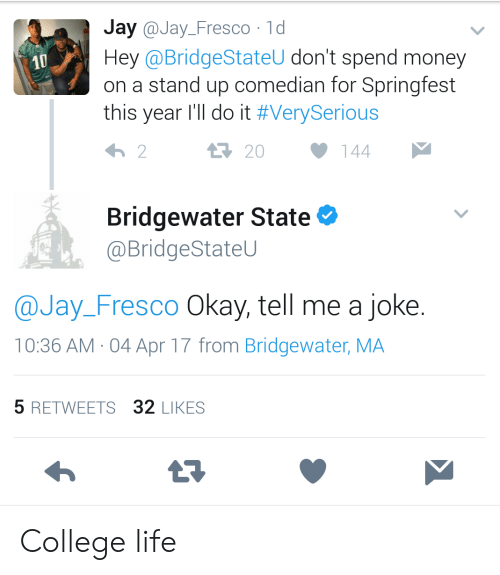 bridgewater: Jay @Jay_Fresco 1d  Hey @BridgeStateU don't spend money  on a stand up comedian for Springfest  this year I'll do it #VerySerious  10  20  144  Bridgewater State  @BridgeStateU  @Jay_Fresco Okay, tell me a joke.  10:36 AM-04 Apr 17 from Bridgewater, MA  5 RETWEETS 32 LIKES College life