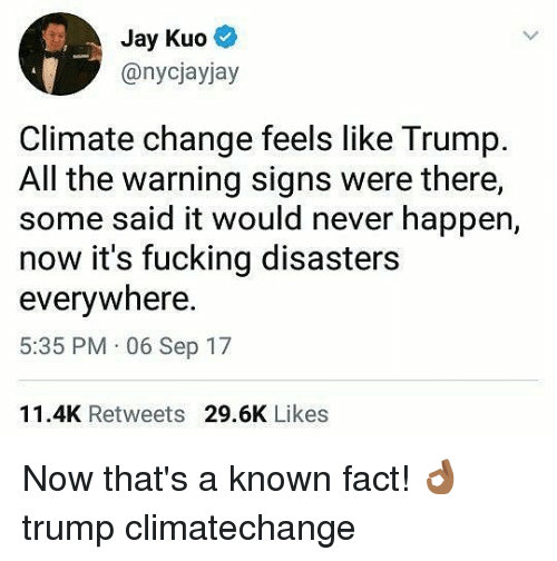 Jays: Jay Kuo  @nycjayjay  Climate change feels like Trump.  All the warning signs were there,  some said it would never happen,  now it's fucking disasters  everywhere  5:35 PM 06 Sep 17  11.4K Retweets 29.6K Likes Now that's a known fact! 👌🏾 trump climatechange