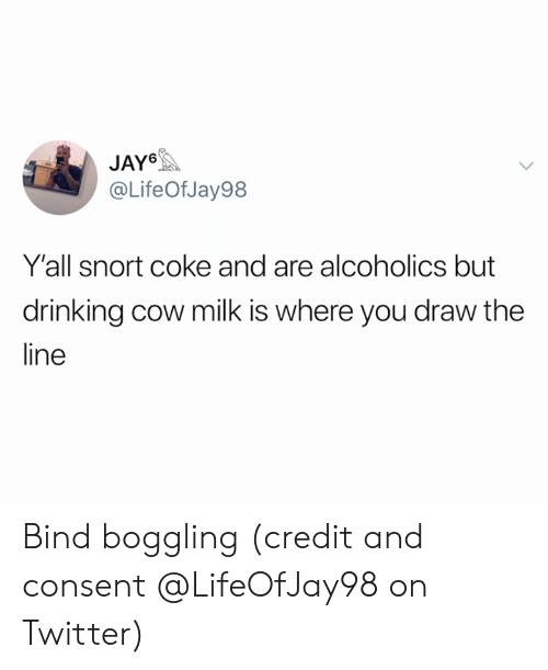 snort: JAY  @LifeOf Jay98  Y'all snort coke and are alcoholics but  drinking cow milk is where you draw the  ine Bind boggling (credit and consent @LifeOfJay98 on Twitter)