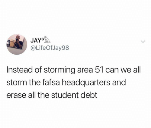 FAFSA: JAY  @LifeOfJay98  Instead of storming area 51 can we all  storm the fafsa headquarters and  erase all the student debt