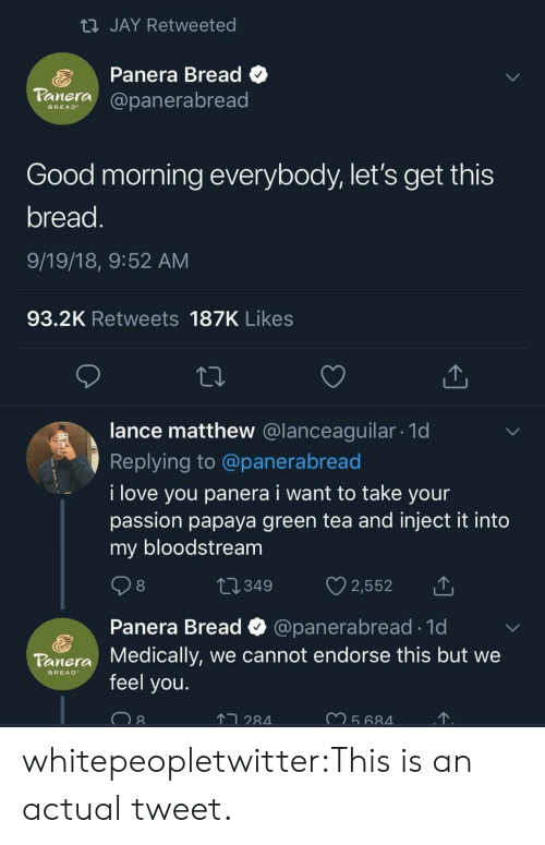 Jay, Love, and Tumblr: JAY Retweeted  Panera Bread C  aera@panerabread  BREAD  Good morning everybody, let's get this  bread  9/19/18, 9:52 AM  93.2K Retweets 187K Likes  lance matthew @lanceaguilar. 1d  Replying to @panerabread  i love you panera i want to take your  passion papaya green tea and inject it into  my bloodstream  8  Panera Bread  Medically, we cannot endorse this but we  feel you.  @panerabread 1d  Tonera  BREAD  2  28 whitepeopletwitter:This is an actual tweet.