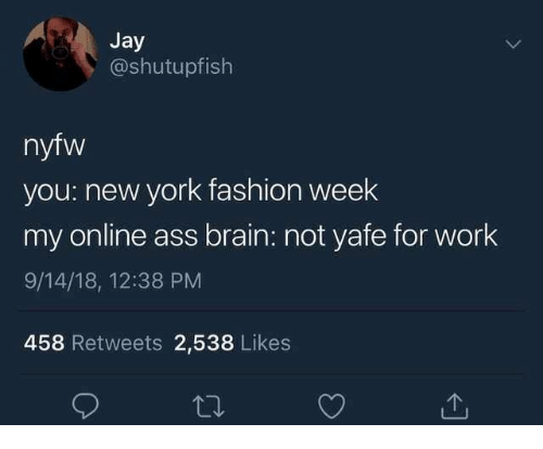 Ass, Fashion, and Jay: Jay  @shutupfish  nyfw  you: new york fashion week  my online ass brain: not yafe for work  9/14/18, 12:38 PM  458 Retweets 2,538 Likes