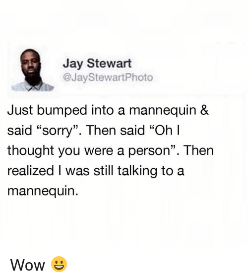 """Dank, Jay, and Sorry: Jay Stewart  @JayStewartPhoto  Just bumped into a mannequin &  said """"sorry"""". Then said """"Oh l  thought you were a person"""". Then  realized I was still talking toa  mannequin Wow 😀"""