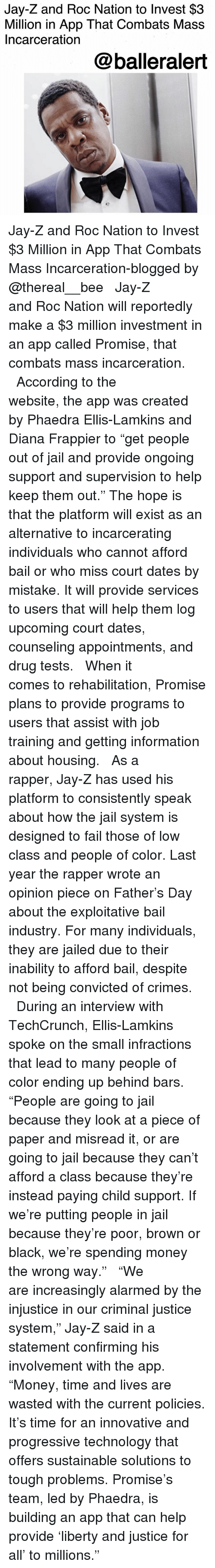 "Thereal: Jay-Z and Roc Nation to Invest $3  Million in App That Combats Mass  Incarceration  @balleralert Jay-Z and Roc Nation to Invest $3 Million in App That Combats Mass Incarceration-blogged by @thereal__bee ⠀⠀⠀⠀⠀⠀⠀⠀⠀ ⠀⠀ Jay-Z and Roc Nation will reportedly make a $3 million investment in an app called Promise, that combats mass incarceration. ⠀⠀⠀⠀⠀⠀⠀⠀⠀ ⠀⠀ According to the website, the app was created by Phaedra Ellis-Lamkins and Diana Frappier to ""get people out of jail and provide ongoing support and supervision to help keep them out."" The hope is that the platform will exist as an alternative to incarcerating individuals who cannot afford bail or who miss court dates by mistake. It will provide services to users that will help them log upcoming court dates, counseling appointments, and drug tests. ⠀⠀⠀⠀⠀⠀⠀⠀⠀ ⠀⠀ When it comes to rehabilitation, Promise plans to provide programs to users that assist with job training and getting information about housing. ⠀⠀⠀⠀⠀⠀⠀⠀⠀ ⠀⠀ As a rapper, Jay-Z has used his platform to consistently speak about how the jail system is designed to fail those of low class and people of color. Last year the rapper wrote an opinion piece on Father's Day about the exploitative bail industry. For many individuals, they are jailed due to their inability to afford bail, despite not being convicted of crimes. ⠀⠀⠀⠀⠀⠀⠀⠀⠀ ⠀⠀ During an interview with TechCrunch, Ellis-Lamkins spoke on the small infractions that lead to many people of color ending up behind bars. ""People are going to jail because they look at a piece of paper and misread it, or are going to jail because they can't afford a class because they're instead paying child support. If we're putting people in jail because they're poor, brown or black, we're spending money the wrong way."" ⠀⠀⠀⠀⠀⠀⠀⠀⠀ ⠀⠀ ""We are increasingly alarmed by the injustice in our criminal justice system,"" Jay-Z said in a statement confirming his involvement with the app. ""Money, time and lives are wasted with the current policies. It's time for an innovative and progressive technology that offers sustainable solutions to tough problems. Promise's team, led by Phaedra, is building an app that can help provide 'liberty and justice for all' to millions."" ⠀⠀⠀⠀⠀⠀⠀⠀⠀ ⠀⠀"