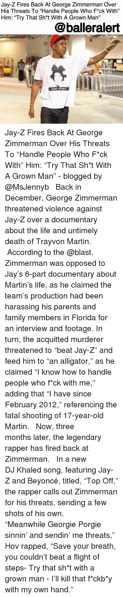 "Beyonce, DJ Khaled, and Family: Jay-Z Fires Back At George Zimmerman Over  His Threats To ""Handle People Who F*ck With""  Him: ""Try That Sh*t With A Grown Ma""  31  @balleralert Jay-Z Fires Back At George Zimmerman Over His Threats To ""Handle People Who F*ck With"" Him: ""Try That Sh*t With A Grown Man"" - blogged by @MsJennyb ⠀⠀⠀⠀⠀⠀⠀ ⠀⠀⠀⠀⠀⠀⠀ Back in December, George Zimmerman threatened violence against Jay-Z over a documentary about the life and untimely death of Trayvon Martin. ⠀⠀⠀⠀⠀⠀⠀ ⠀⠀⠀⠀⠀⠀⠀ According to the @blast, Zimmerman was opposed to Jay's 6-part documentary about Martin's life, as he claimed the team's production had been harassing his parents and family members in Florida for an interview and footage. In turn, the acquitted murderer threatened to ""beat Jay-Z"" and feed him to ""an alligator,"" as he claimed ""I know how to handle people who f*ck with me,"" adding that ""I have since February 2012,"" referencing the fatal shooting of 17-year-old Martin. ⠀⠀⠀⠀⠀⠀⠀ ⠀⠀⠀⠀⠀⠀⠀ Now, three months later, the legendary rapper has fired back at Zimmerman. ⠀⠀⠀⠀⠀⠀⠀ ⠀⠀⠀⠀⠀⠀⠀ In a new DJ Khaled song, featuring Jay-Z and Beyoncé, titled, ""Top Off,"" the rapper calls out Zimmerman for his threats, sending a few shots of his own. ⠀⠀⠀⠀⠀⠀⠀ ⠀⠀⠀⠀⠀⠀⠀ ""Meanwhile Georgie Porgie sinnin' and sendin' me threats,"" Hov rapped, ""Save your breath, you couldn't beat a flight of steps- Try that sh*t with a grown man - I'll kill that f*ckb*y with my own hand."""