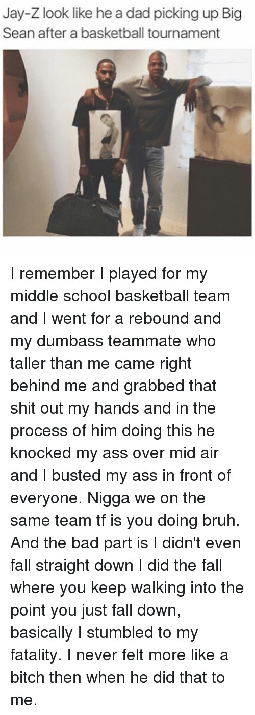 rebounder: Jay-Z look like he a dad picking up Big  Sean after a basketball tournament I remember I played for my middle school basketball team and I went for a rebound and my dumbass teammate who taller than me came right behind me and grabbed that shit out my hands and in the process of him doing this he knocked my ass over mid air and I busted my ass in front of everyone. Nigga we on the same team tf is you doing bruh. And the bad part is I didn't even fall straight down I did the fall where you keep walking into the point you just fall down, basically I stumbled to my fatality. I never felt more like a bitch then when he did that to me.
