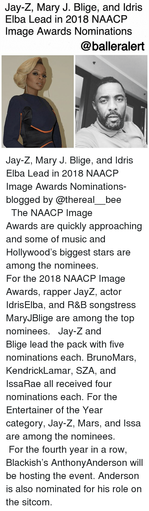 mary j: Jay-Z, Mary J. Blige, and ldris  Elba Lead in 2018 NAACP  Image Awards Nominations  @balleralert Jay-Z, Mary J. Blige, and Idris Elba Lead in 2018 NAACP Image Awards Nominations-blogged by @thereal__bee ⠀⠀⠀⠀⠀⠀⠀⠀⠀ ⠀⠀ The NAACP Image Awards are quickly approaching and some of music and Hollywood's biggest stars are among the nominees. ⠀⠀⠀⠀⠀⠀⠀⠀⠀ ⠀⠀ For the 2018 NAACP Image Awards, rapper JayZ, actor IdrisElba, and R&B songstress MaryJBlige are among the top nominees. ⠀⠀⠀⠀⠀⠀⠀⠀⠀ ⠀⠀ Jay-Z and Blige lead the pack with five nominations each. BrunoMars, KendrickLamar, SZA, and IssaRae all received four nominations each. For the Entertainer of the Year category, Jay-Z, Mars, and Issa are among the nominees. ⠀⠀⠀⠀⠀⠀⠀⠀⠀ ⠀⠀ For the fourth year in a row, Blackish's AnthonyAnderson will be hosting the event. Anderson is also nominated for his role on the sitcom.