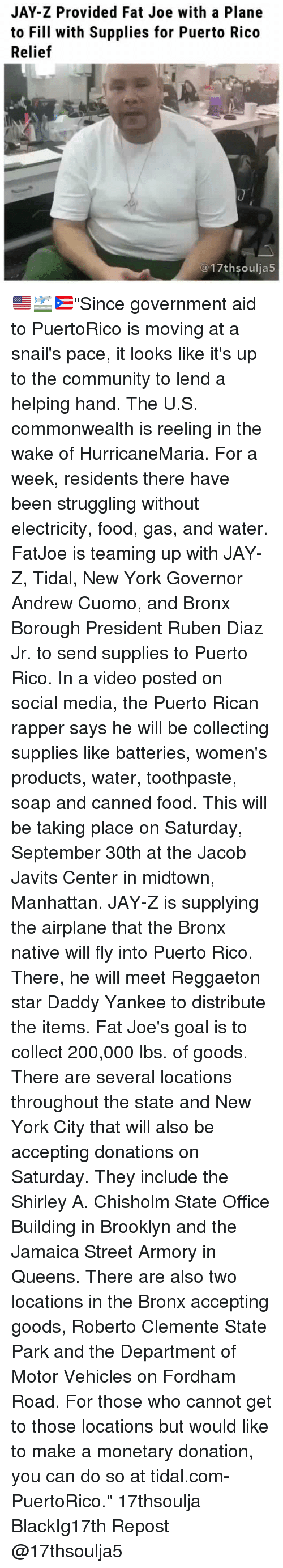 """Bailey Jay, Community, and Fat Joe: JAY-Z Provided Fat Joe with a Plane  to Fill with Supplies for Puerto Rico  Relief  @17thsoulja5 🇺🇸🛫🇵🇷""""Since government aid to PuertoRico is moving at a snail's pace, it looks like it's up to the community to lend a helping hand. The U.S. commonwealth is reeling in the wake of HurricaneMaria. For a week, residents there have been struggling without electricity, food, gas, and water. FatJoe is teaming up with JAY-Z, Tidal, New York Governor Andrew Cuomo, and Bronx Borough President Ruben Diaz Jr. to send supplies to Puerto Rico. In a video posted on social media, the Puerto Rican rapper says he will be collecting supplies like batteries, women's products, water, toothpaste, soap and canned food. This will be taking place on Saturday, September 30th at the Jacob Javits Center in midtown, Manhattan. JAY-Z is supplying the airplane that the Bronx native will fly into Puerto Rico. There, he will meet Reggaeton star Daddy Yankee to distribute the items. Fat Joe's goal is to collect 200,000 lbs. of goods. There are several locations throughout the state and New York City that will also be accepting donations on Saturday. They include the Shirley A. Chisholm State Office Building in Brooklyn and the Jamaica Street Armory in Queens. There are also two locations in the Bronx accepting goods, Roberto Clemente State Park and the Department of Motor Vehicles on Fordham Road. For those who cannot get to those locations but would like to make a monetary donation, you can do so at tidal.com-PuertoRico."""" 17thsoulja BlackIg17th Repost @17thsoulja5"""