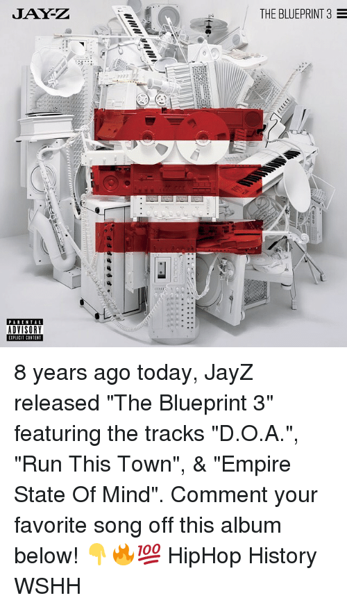 """Jays: JAY-Z  THE BLUEPRINT 3  PARENTAL  ADVISORY  IPLICIT CONTENT 8 years ago today, JayZ released """"The Blueprint 3"""" featuring the tracks """"D.O.A."""", """"Run This Town"""", & """"Empire State Of Mind"""". Comment your favorite song off this album below! 👇🔥💯 HipHop History WSHH"""