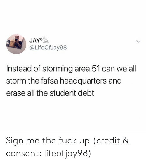 FAFSA: JAY6  @LifeOf Jay98  Instead of storming area 51 can we all  storm the fafsa headquarters and  erase all the student debt Sign me the fuck up (credit & consent: lifeofjay98)