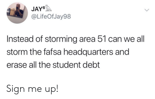 FAFSA: JAY6  @LifeOfJay98  Instead of storming area 51 can we all  storm the fafsa headquarters and  erase all the student debt Sign me up!