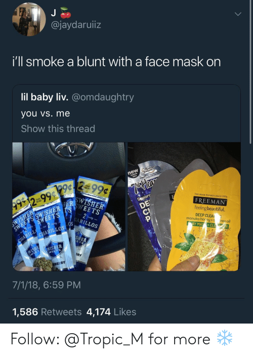 The Mask: @jaydaruiiz  Ill smoke a blunt with a tace mask on  lil baby liv. @omdaughtry  you vs. me  Show this thread  THE  THE MASK EXPERTS SINCE 1976  g9  FREEMAN  feeling beautiful  DEEP CLEA  YMASCL  SHER  manuka horey+t  tree oil  LLOS  ILLOS  e:  限ㄚ  EBERRY  7/1/18, 6:59 PM  1,586 Retweets 4,174 Like:s Follow: @Tropic_M for more ❄️