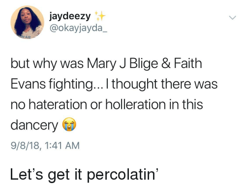 mary j: jaydeezy  @okayjayda_  but why was Mary J Blige & Faith  Evans fighting... thought there was  no hateration or holleration in this  dancery  9/8/18, 1:41 AM