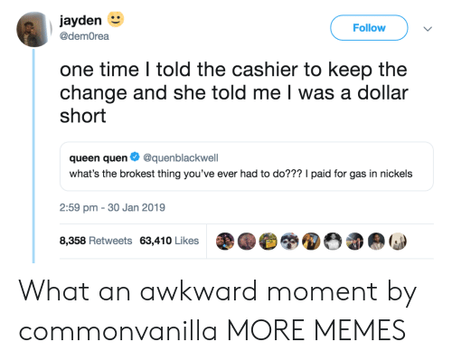 Dank, Memes, and Target: jayden  Follow  @demOrea  one time I told the cashier to keep the  change and she told me I was a dollar  short  queen quen Ф @quenblackwell  what's the brokest thing you've ever had to do??? I paid for gas in nickels  2:59 pm - 30 Jan 2019  8,358 Retweets 63,410 Likes What an awkward moment by commonvanilla MORE MEMES