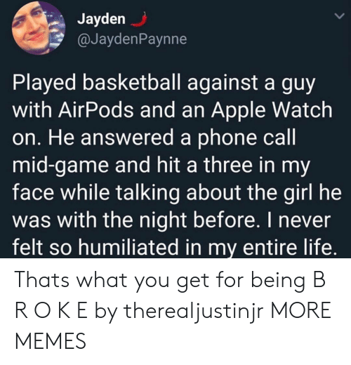 Apple, Apple Watch, and Basketball: Jayden  @JaydenPaynne  Played basketball against a guy  with AirPods and an Apple Watch  on. He answered a phone call  mid-game and hit a three in my  face while talking about the girl he  was with the night before. I never  felt so humiliated in my entire life. Thats what you get for being B R O K E by therealjustinjr MORE MEMES