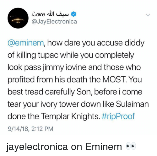 Tupac: @JayElectronica  @eminem, how dare you accuse diddy  of killing tupac while you completely  look pass jimmy iovine and those who  profited from his death the MOST. You  best tread carefully Son, before i come  tear your ivory tower down like Sulaiman  done the lempar Knights. #ripProof  9/14/18, 2:12 PM jayelectronica on Eminem 👀