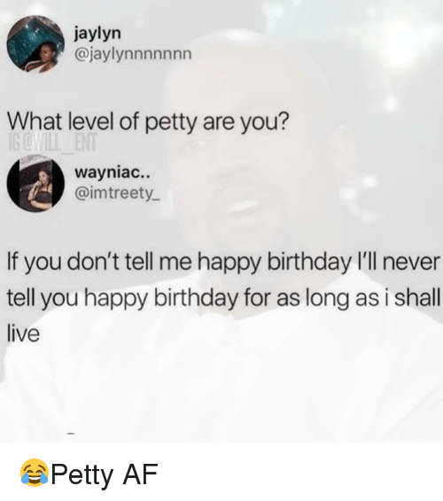 Af, Birthday, and Memes: jaylyn  @jaylynnnnnnn  What level of petty are you?  wayniac..  @imtreety  If you don't tell me happy birthday I'll never  tell you happy birthday for as long as i shall  live 😂Petty AF