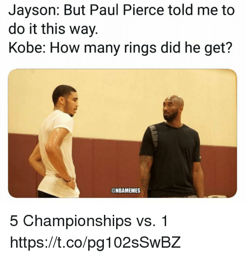 Paul Pierce, Kobe, and How: Jayson: But Paul Pierce told me to  do it this way.  Kobe: How many rings did he get?  @NBAMEMES 5 Championships vs. 1 https://t.co/pg102sSwBZ