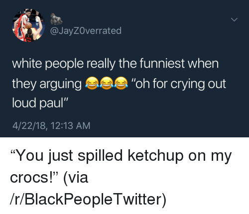 """Blackpeopletwitter, Crocs, and Crying: @JayZOverrated  white people really the funniest when  they arguing """"oh for crying out  loud paul""""  4/22/18, 12:13 AM <p>""""You just spilled ketchup on my crocs!"""" (via /r/BlackPeopleTwitter)</p>"""
