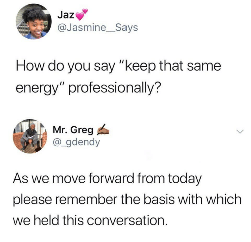 """jasmine: Jaz  @Jasmine_Says  How do you say """"keep that same  energy"""" professionally?  Mr. Greg  @_gdendy  As we move forward from today  please remember the basis with which  we held this conversation."""