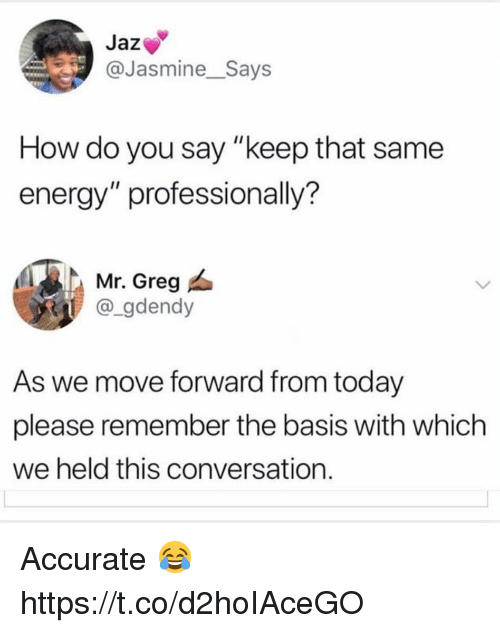 """jasmine: Jaz  @Jasmine_Says  How do you say """"keep that same  energy"""" professionally?  Mr. Greg  @_gdendy  As we move forward from today  please remember the basis with which  we held this conversation. Accurate 😂 https://t.co/d2hoIAceGO"""