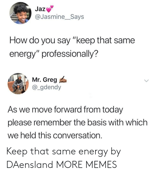"jasmine: Jaz  @Jasmine_Says  How do you say ""keep that same  energy"" professionally?  Mr. Greg  @_gdendy  As we move forward from today  please remember the basis with which  we held this conversation. Keep that same energy by DAensland MORE MEMES"