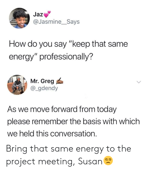 "jasmine: Jaz  @Jasmine__Says  How do you say ""keep that same  energy"" professionally?  Mr. Greg  @_gdendy  As we move forward from today  please remember the basis with which  we held this conversation. Bring that same energy to the project meeting, Susan😒"
