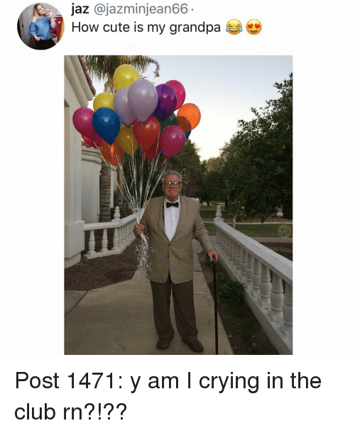 Club, Crying, and Cute: jaz @jazminjean66-  How cute is my grandpa Post 1471: y am I crying in the club rn?!??