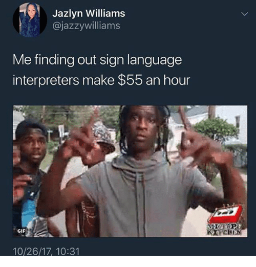 bap: Jazlyn Williams  @jazzywilliams  Me finding out sign language  interpreters make $55 an hour  BAP  CHBN  GIF  10/26/17, 10:31