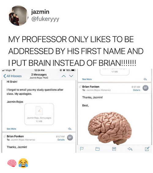 Virgin, Best, and Brain: jazmin  ' @fukeryyy  MY PROFESSOR ONLY LIKES TO BE  ADDRESSED BY HIS FIRST NAME AND  | PUT BRAIN INSTEAD OF BRIAN!!II!!  ..11 Virgin令  12:24 PM  76%.  1.1 MB  All Inboxes  2 Messages  Jazmin Rojas TNJC  See More  Hi Brain!  Brian Fonken  8:57 AM  Details  BF  I forgot to email you my study questions after  class. My apologies.  To: Jazmin Rojas-Monarrez  Thanks, Jazmin!  Best,  Jazmin Rojas  Jazmin Roja..tions.pages  1.1 MB  See More  Brian Fonken  TO: Jazmin Rojas-Monarrez  8:57 AM  Details  BF  Thanks, Jazmin!  尸 🧠😂