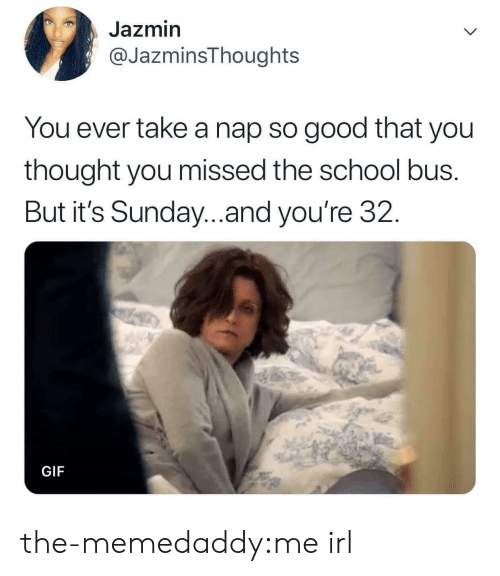 Gif, School, and Target: Jazmin  @JazminsThoughts  You ever take a nap so good that you  thought you missed the school bus.  But it's Sunday..and you're 32.  GIF the-memedaddy:me irl
