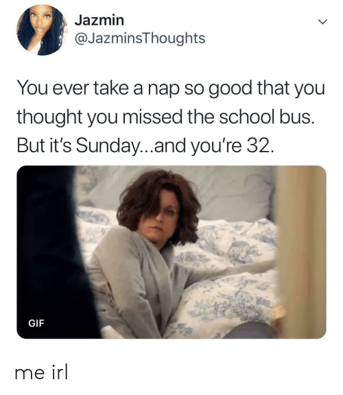 Gif, School, and Good: Jazmin  @JazminsThoughts  You ever take a nap so good that you  thought you missed the school bus.  But it's Sunday..and you're 32.  GIF me irl