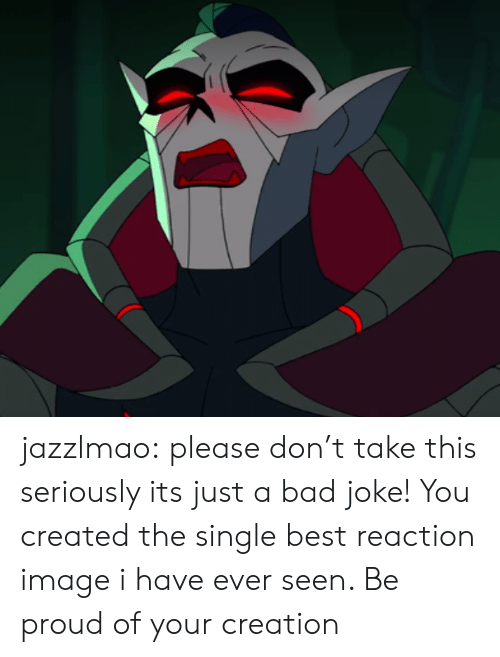 Please Don: jazzlmao:  please don't take this seriously its just a bad joke!  You created the single best reaction image i have ever seen. Be proud of your creation