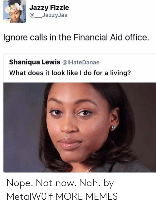 Financial Aid: Jazzy Fizzle  JazzyJas  lgnore calls in the Financial Aid office.  Shaniqua Lewis @iHateDanae  What does it look like I do for a living? Nope. Not now. Nah. by MetalW0lf MORE MEMES