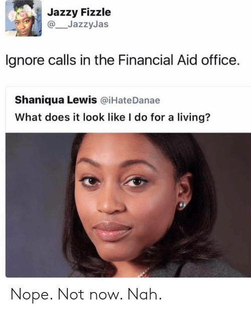 Financial Aid: Jazzy Fizzle  JazzyJas  lgnore calls in the Financial Aid office.  Shaniqua Lewis @iHateDanae  What does it look like I do for a living? Nope. Not now. Nah.