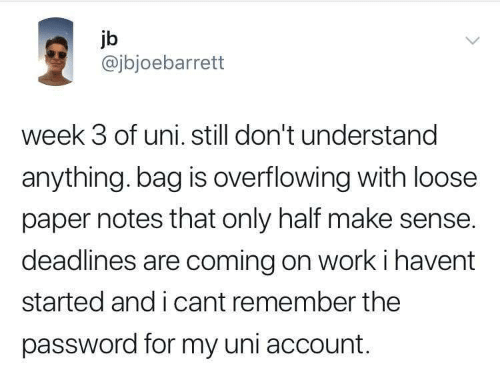 Work, Paper, and Uni: jb  @jbjoebarrett  week 3 of uni. still don't understand  anything. bag is overflowing with loose  paper notes that only half make sense.  deadlines are coming on work i havent  started and i cant remember the  password for my uni account.