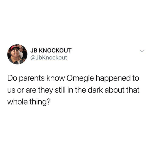omegle: JB KNOCKOUT  @JbKnockout  Do parents know Omegle happened to  us or are they still in the dark about that  whole thing?